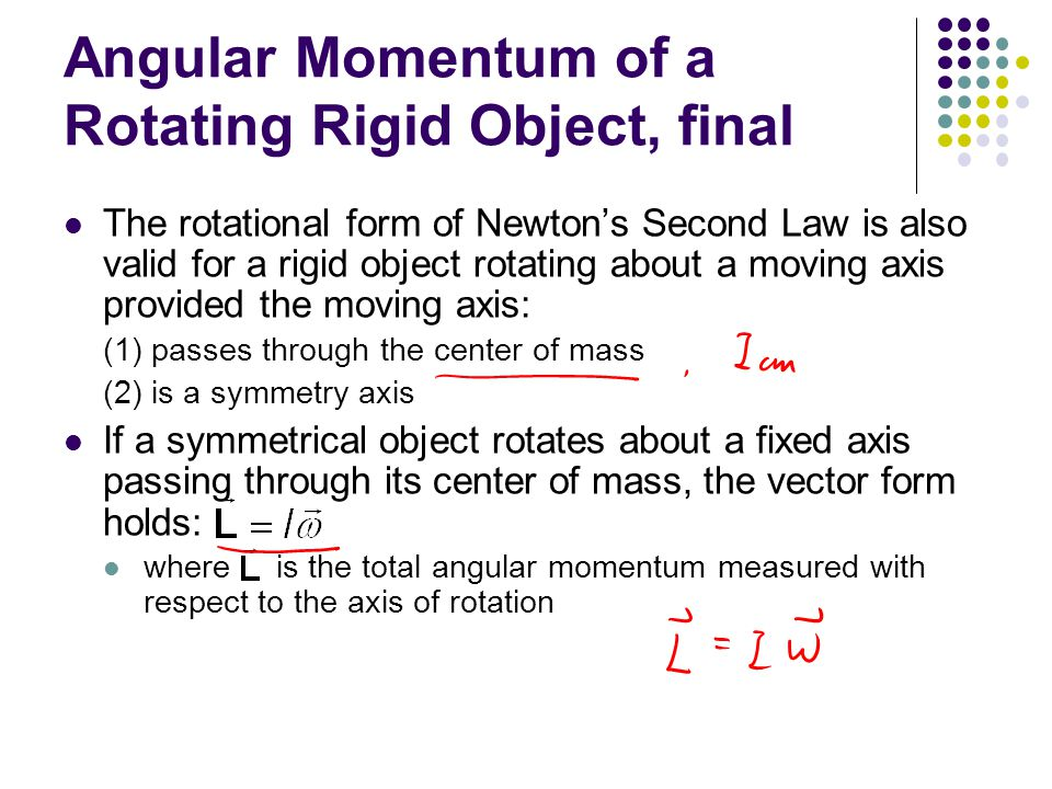 Angular Momentum of a Rotating Rigid Object, final The rotational form of Newton's Second Law is also valid for a rigid object rotating about a moving