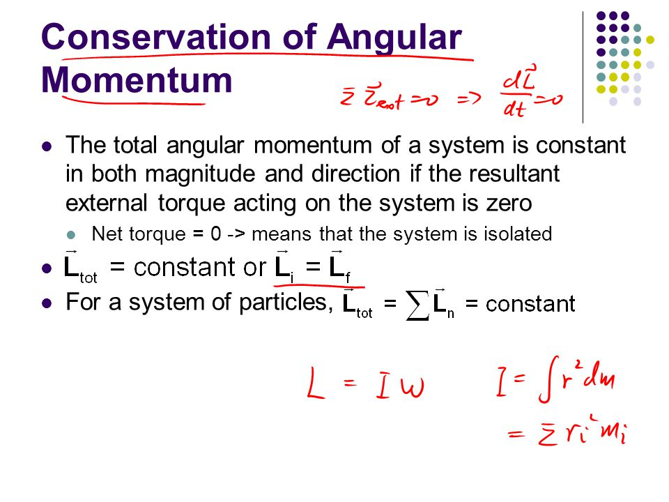 Conservation of Angular Momentum, cont If the mass of an isolated system undergoes redistribution, the moment of inertia changes The conservation of angular momentum requires a compensating change in the angular velocity I i  i = I f  f = constant This holds for rotation about a fixed axis and for rotation about an axis through the center of mass of a moving system The net torque must be zero in any case