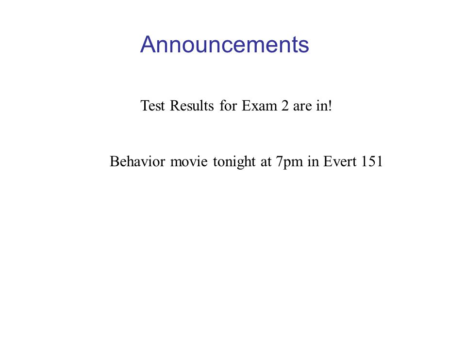 Announcements Test Results for Exam 2 are in! Behavior movie tonight at 7pm in Evert 151