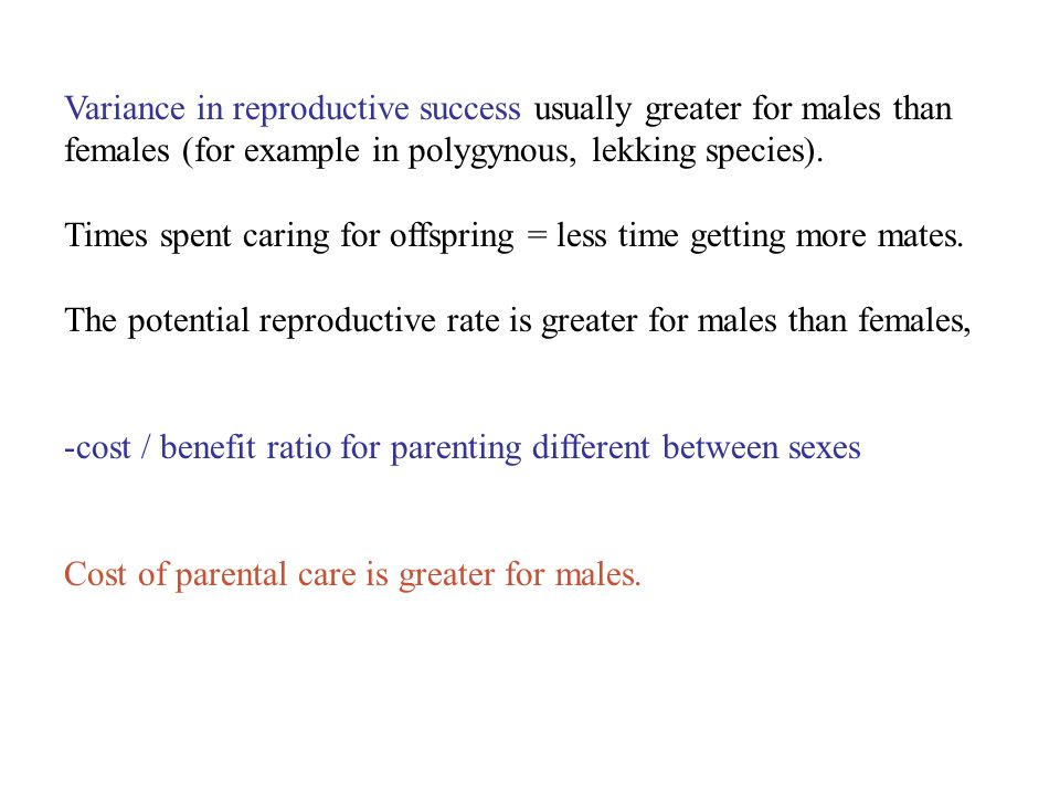 Variance in reproductive success usually greater for males than females (for example in polygynous, lekking species). Times spent caring for offspring