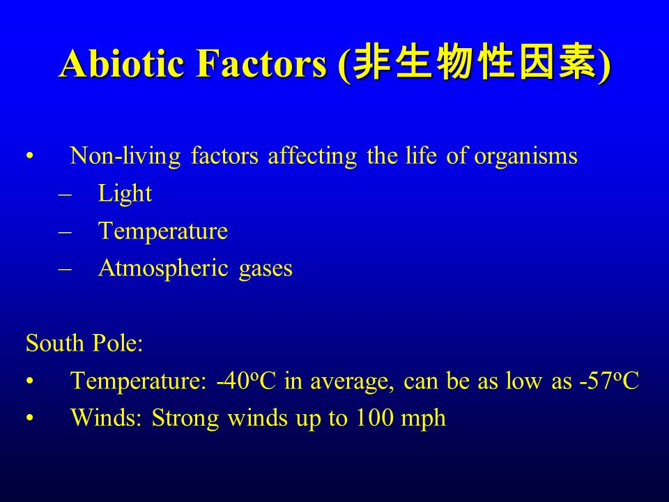 Abiotic Factors ( 非生物性因素 ) Non-living factors affecting the life of organisms –Light –Temperature –Atmospheric gases South Pole: Temperature: -40 o C in average, can be as low as -57 o C Winds: Strong winds up to 100 mph
