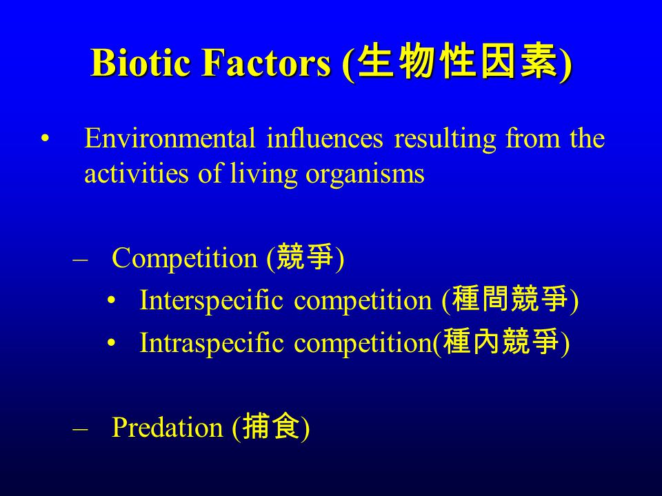 Biotic Factors ( 生物性因素 ) Environmental influences resulting from the activities of living organisms –Competition ( 競爭 ) Interspecific competition ( 種間競爭 ) Intraspecific competition( 種內競爭 ) –Predation ( 捕食 )