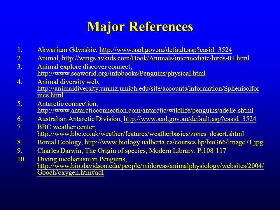 Major References 1.Akwarium Gdynskie, http://www.aad.gov.au/default.asp casid=3524http://www.aad.gov.au/default.asp casid=3524 2.Animal, http://wings.avkids.com/Book/Animals/intermediate/birds-01.htmlhttp://wings.avkids.com/Book/Animals/intermediate/birds-01.html 3.Animal explore discover connect, http://www.seaworld.org/infobooks/Penguins/physical.html http://www.seaworld.org/infobooks/Penguins/physical.html 4.Animal diversity web, http://animaldiversity.ummz.umich.edu/site/accounts/information/Spheniscifor mes.html http://animaldiversity.ummz.umich.edu/site/accounts/information/Spheniscifor mes.html 5.Antarctic connection, http://www.antarcticconnection.com/antarctic/wildlife/penguins/adelie.shtml http://www.antarcticconnection.com/antarctic/wildlife/penguins/adelie.shtml 6.Australian Antarctic Division, http://www.aad.gov.au/default.asp casid=3524http://www.aad.gov.au/default.asp casid=3524 7.BBC weather center, http://www.bbc.co.uk/weather/features/weatherbasics/zones_desert.shtml 8.Boreal Ecology, http://www.biology.ualberta.ca/courses.hp/bio366/Image71.jpghttp://www.biology.ualberta.ca/courses.hp/bio366/Image71.jpg 9.Charles Darwin, The Origin of species, Modern Library.