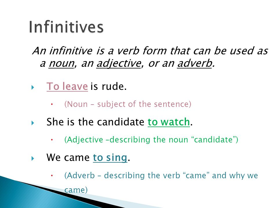An infinitive is a verb form that can be used as a noun, an adjective, or an adverb.  To leave is rude.  (Noun – subject of the sentence)  She is t