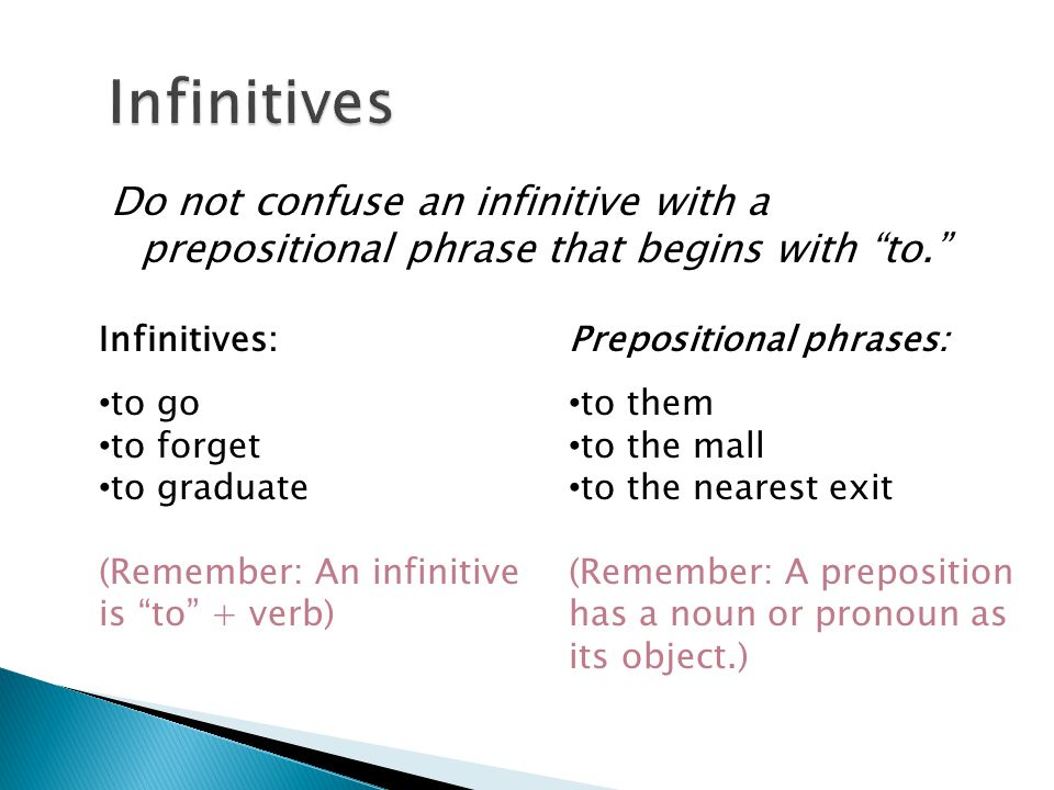 Do not confuse an infinitive with a prepositional phrase that begins with to. Infinitives:Prepositional phrases: to go to forget to graduate (Remember: An infinitive is to + verb) to them to the mall to the nearest exit (Remember: A preposition has a noun or pronoun as its object.)