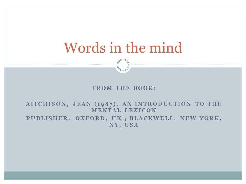 FROM THE BOOK: AITCHISON, JEAN (1987). AN INTRODUCTION TO THE MENTAL LEXICON PUBLISHER:OXFORD, UK ; BLACKWELL, NEW YORK, NY, USA Words in the mind