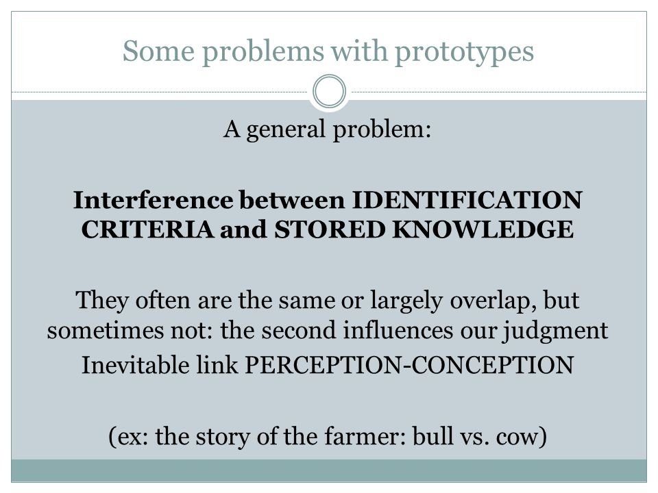Some problems with prototypes A general problem: Interference between IDENTIFICATION CRITERIA and STORED KNOWLEDGE They often are the same or largely