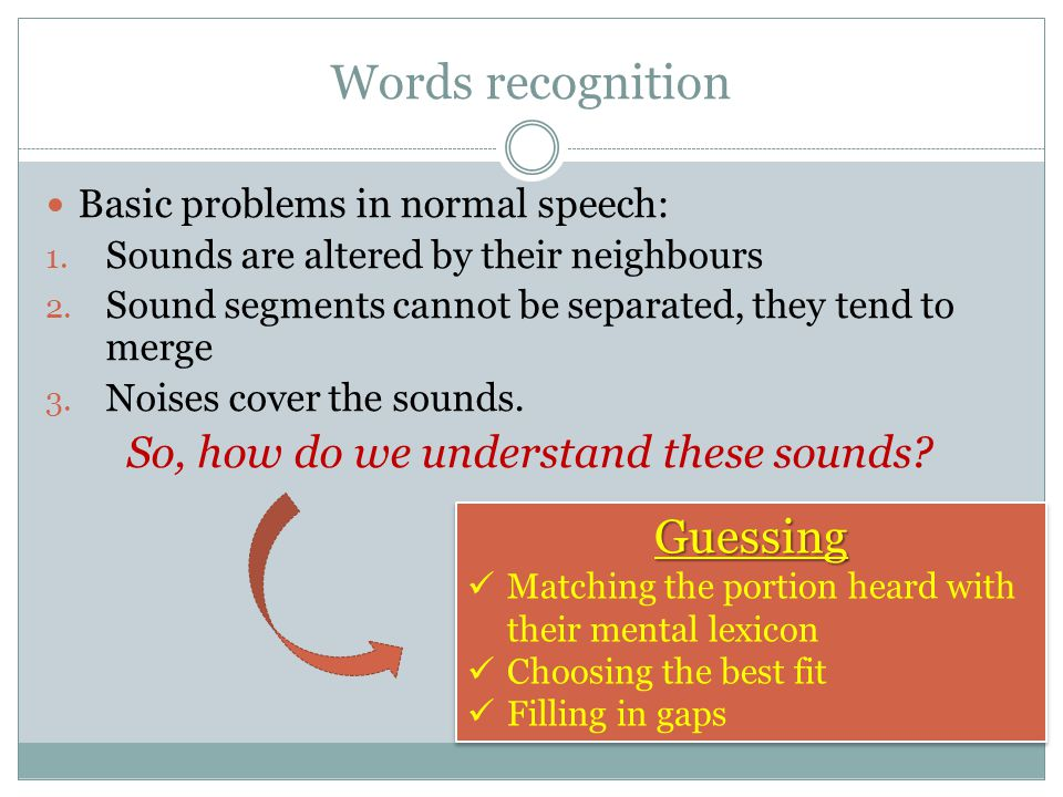 Words recognition Basic problems in normal speech: 1. Sounds are altered by their neighbours 2. Sound segments cannot be separated, they tend to merge