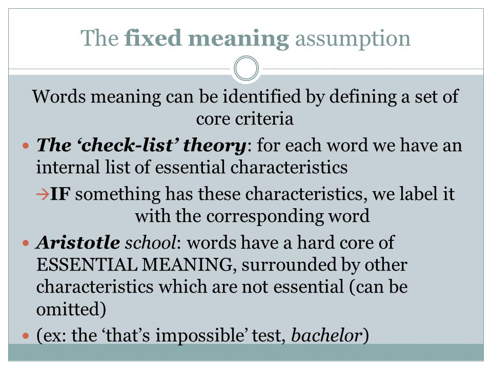 The fixed meaning assumption Words meaning can be identified by defining a set of core criteria The 'check-list' theory: for each word we have an inte