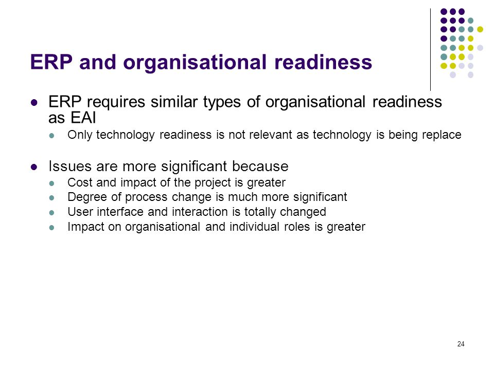 24 ERP and organisational readiness ERP requires similar types of organisational readiness as EAI Only technology readiness is not relevant as technol