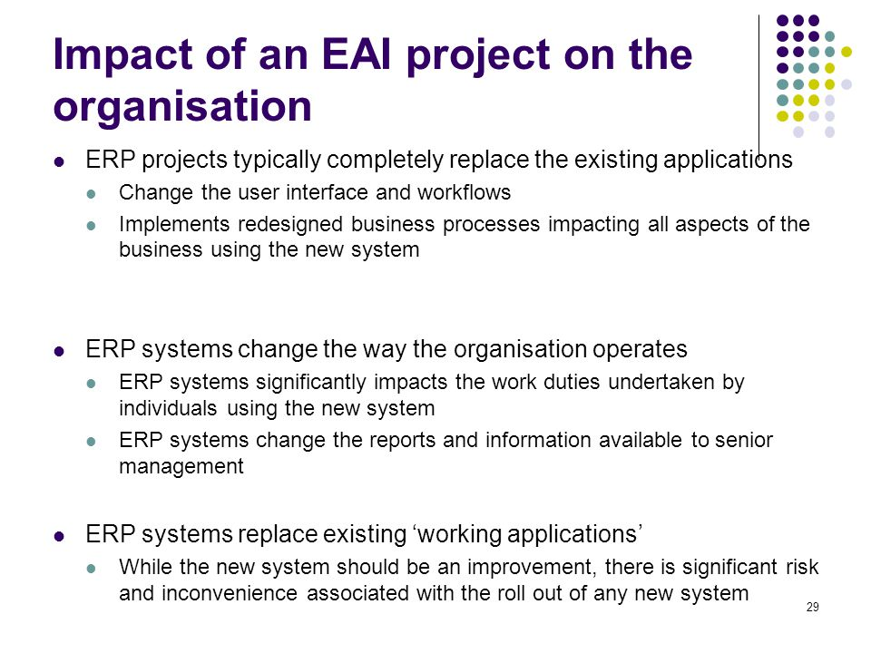 Impact of an EAI project on the organisation ERP projects typically completely replace the existing applications Change the user interface and workflo