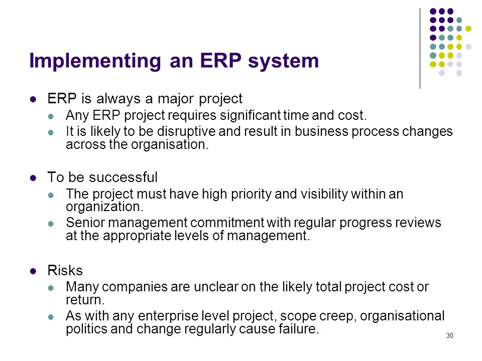 30 ERP is always a major project Any ERP project requires significant time and cost. It is likely to be disruptive and result in business process chan