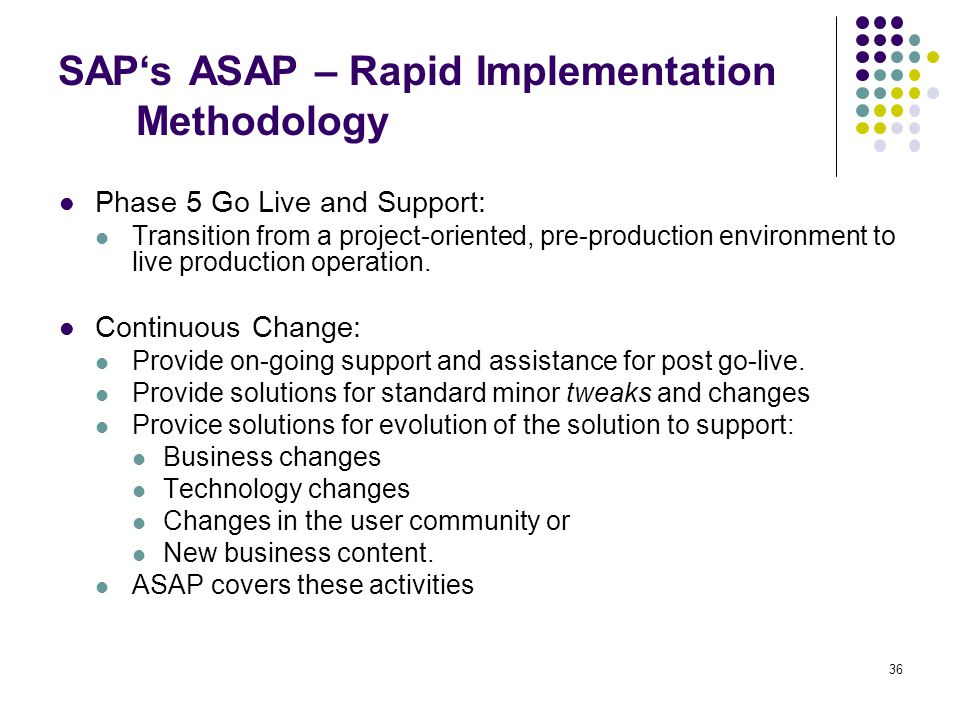 36 SAP's ASAP – Rapid Implementation Methodology Phase 5 Go Live and Support: Transition from a project-oriented, pre-production environment to live p