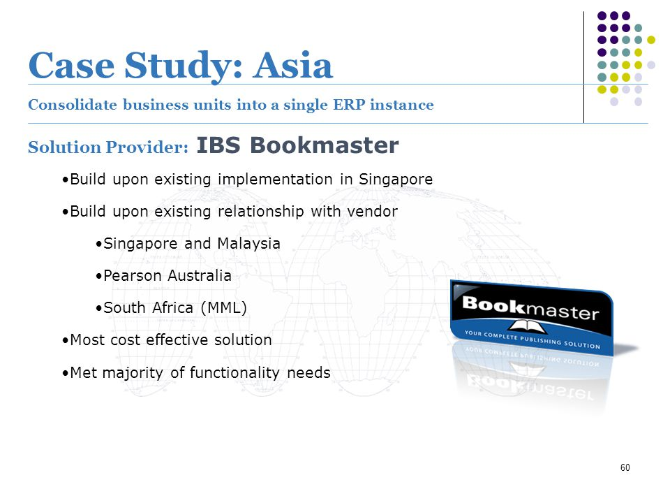 60 Case Study: Asia Consolidate business units into a single ERP instance Solution Provider: IBS Bookmaster Build upon existing implementation in Sing