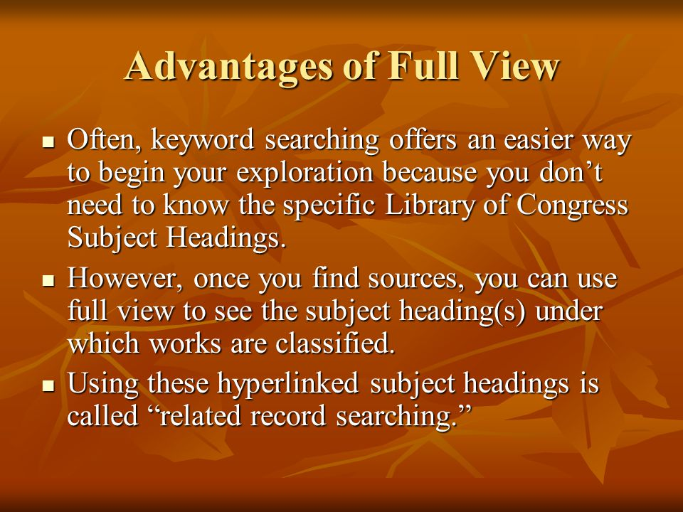Advantages of Full View Often, keyword searching offers an easier way to begin your exploration because you don't need to know the specific Library of Congress Subject Headings.