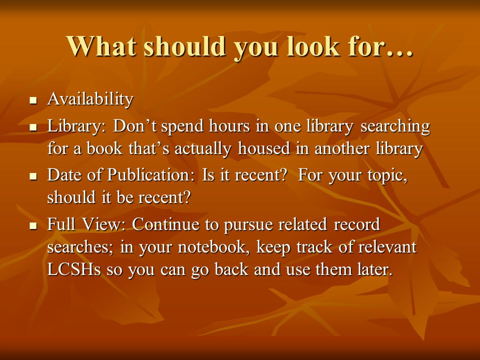 What should you look for… Availability Availability Library: Don't spend hours in one library searching for a book that's actually housed in another library Library: Don't spend hours in one library searching for a book that's actually housed in another library Date of Publication: Is it recent.