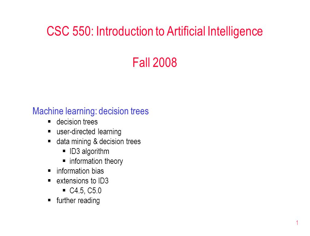 1 CSC 550: Introduction to Artificial Intelligence Fall 2008 Machine learning: decision trees  decision trees  user-directed learning  data mining