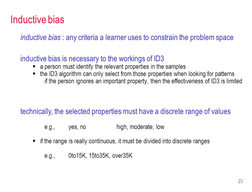 23 Inductive bias inductive bias : any criteria a learner uses to constrain the problem space inductive bias is necessary to the workings of ID3  a p