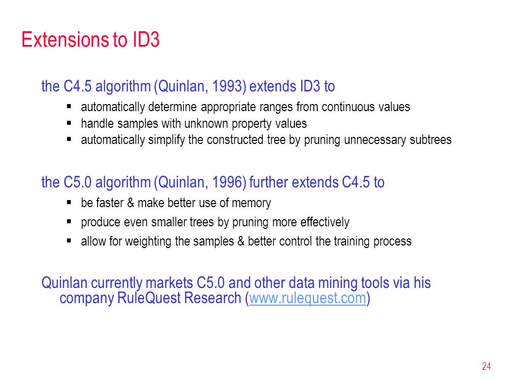 24 Extensions to ID3 the C4.5 algorithm (Quinlan, 1993) extends ID3 to  automatically determine appropriate ranges from continuous values  handle sa