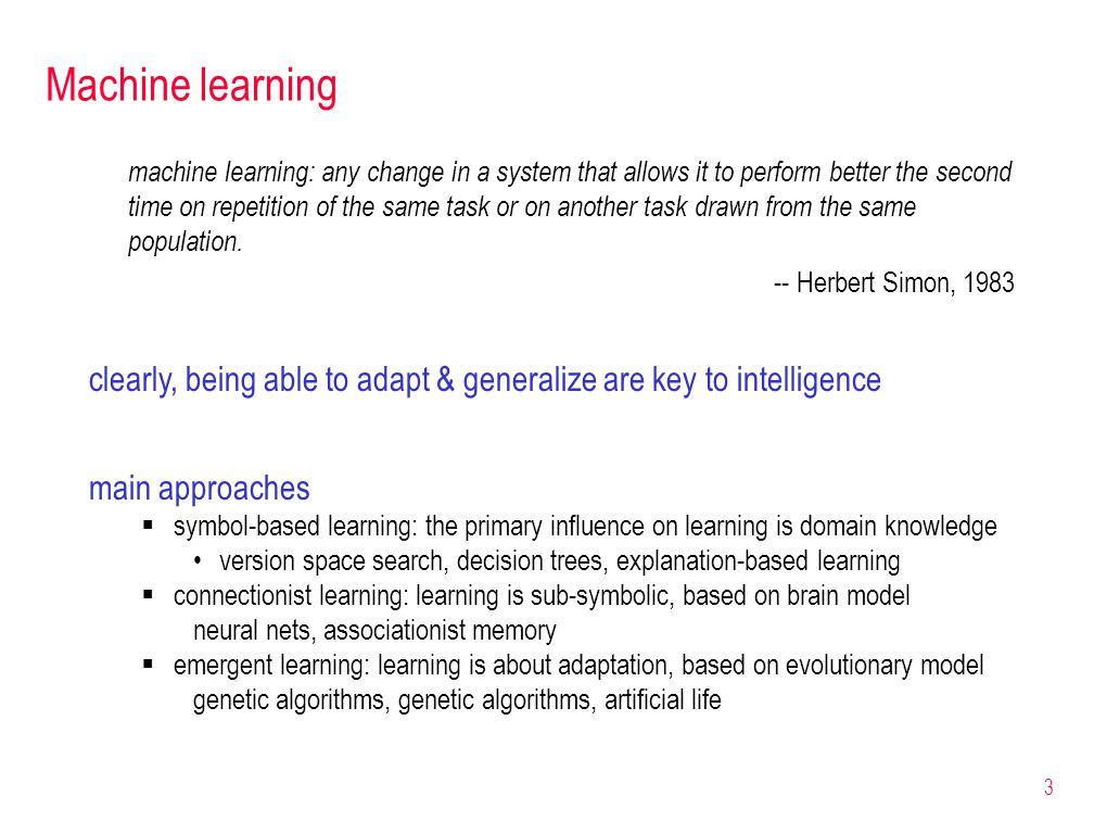 3 Machine learning main approaches  symbol-based learning: the primary influence on learning is domain knowledge version space search, decision trees, explanation-based learning  connectionist learning: learning is sub-symbolic, based on brain model neural nets, associationist memory  emergent learning: learning is about adaptation, based on evolutionary model genetic algorithms, genetic algorithms, artificial life machine learning: any change in a system that allows it to perform better the second time on repetition of the same task or on another task drawn from the same population.