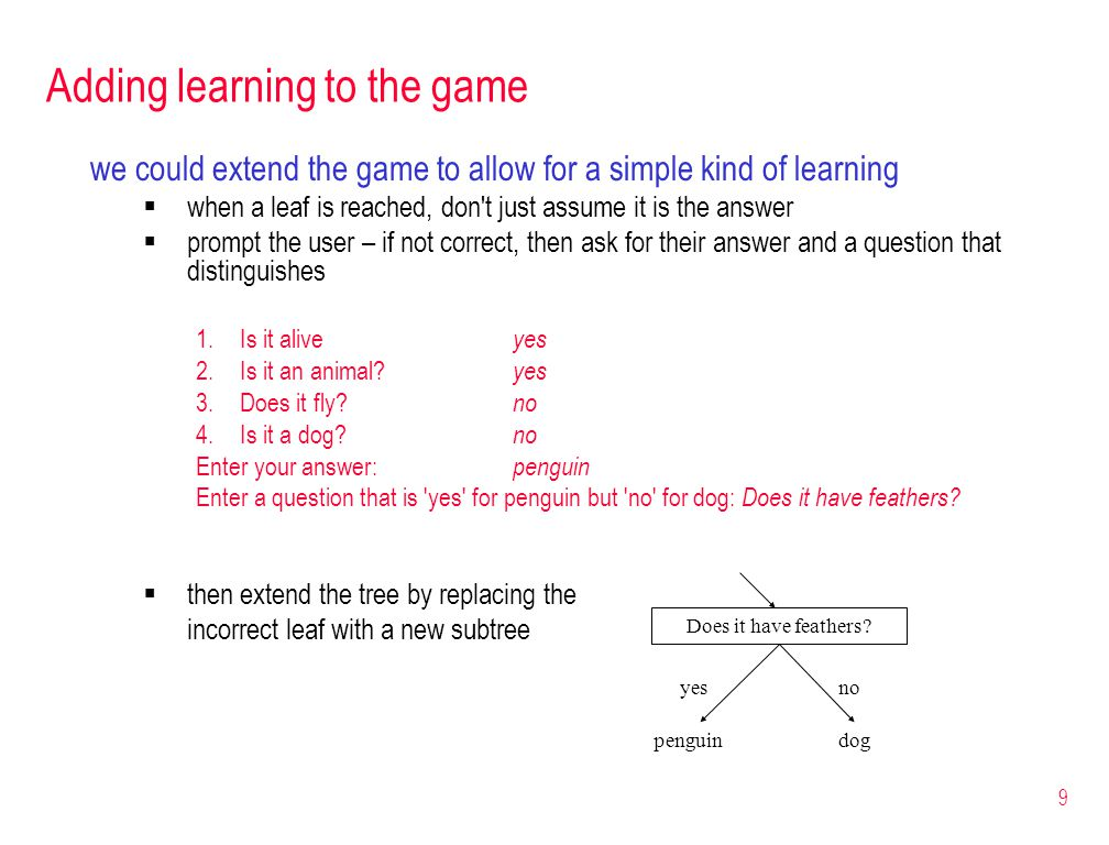 9 Adding learning to the game we could extend the game to allow for a simple kind of learning  when a leaf is reached, don t just assume it is the answer  prompt the user – if not correct, then ask for their answer and a question that distinguishes 1.Is it alive yes 2.Is it an animal.