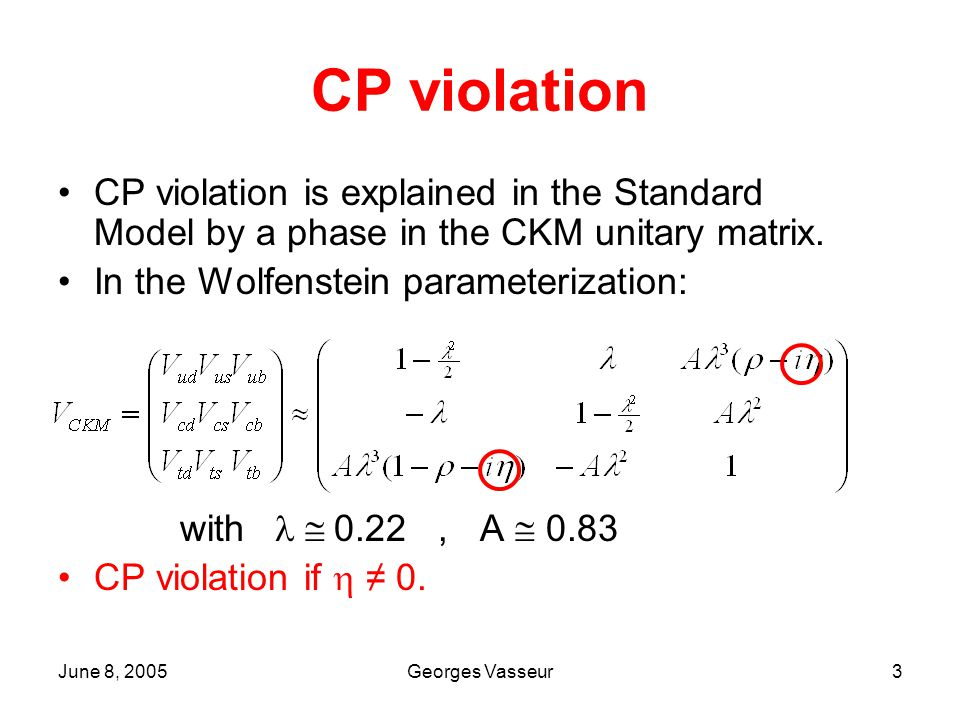 June 8, 2005Georges Vasseur3 CP violation CP violation is explained in the Standard Model by a phase in the CKM unitary matrix.