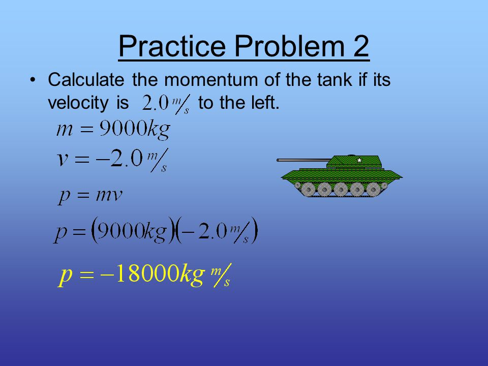 Practice Problem 1 Calculate the momentum of the tank if its velocity is to the right.