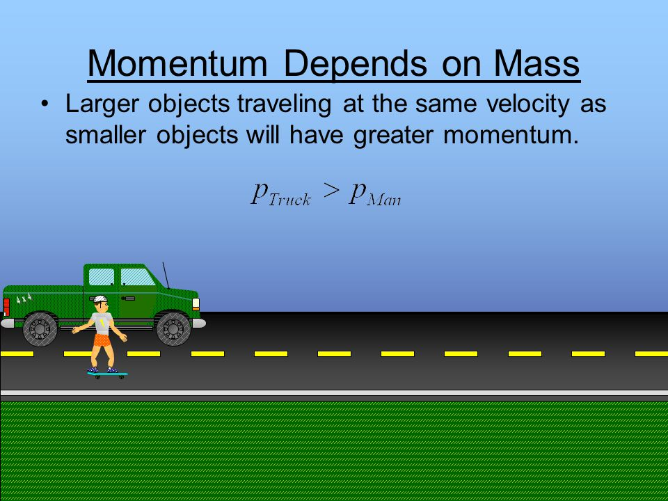 Momentum Depends on Mass Larger objects traveling at the same velocity as smaller objects will have greater momentum.