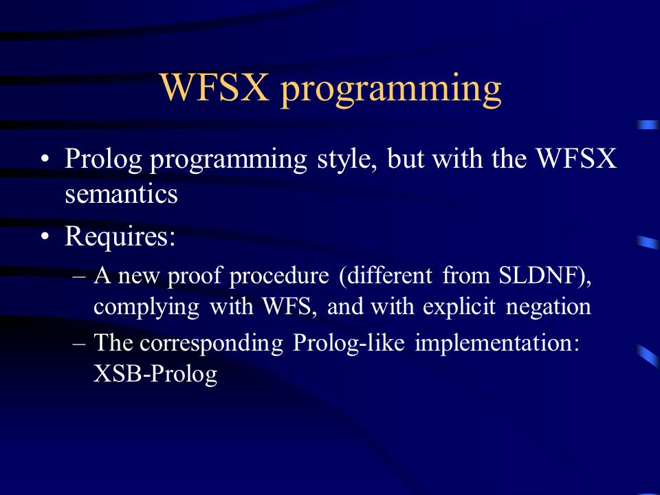 WFSX programming Prolog programming style, but with the WFSX semantics Requires: –A new proof procedure (different from SLDNF), complying with WFS, and with explicit negation –The corresponding Prolog-like implementation: XSB-Prolog