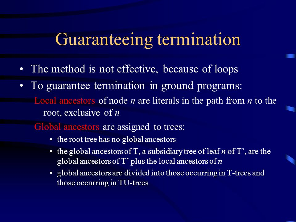 Guaranteeing termination The method is not effective, because of loops To guarantee termination in ground programs: Local ancestors of node n are literals in the path from n to the root, exclusive of n Global ancestors are assigned to trees: the root tree has no global ancestors the global ancestors of T, a subsidiary tree of leaf n of T', are the global ancestors of T' plus the local ancestors of n global ancestors are divided into those occurring in T-trees and those occurring in TU-trees
