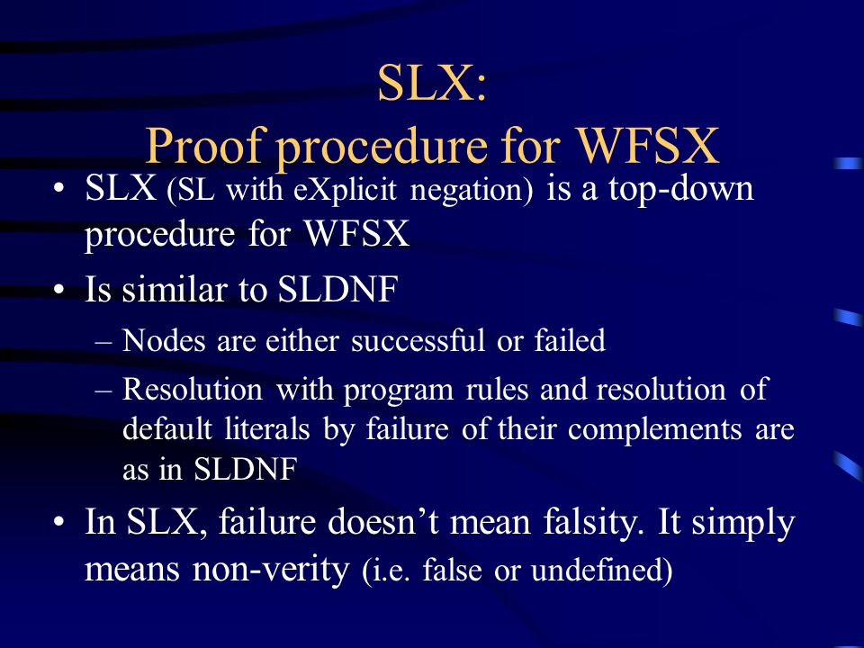 SLX: Proof procedure for WFSX SLX (SL with eXplicit negation) is a top-down procedure for WFSX Is similar to SLDNF –Nodes are either successful or failed –Resolution with program rules and resolution of default literals by failure of their complements are as in SLDNF In SLX, failure doesn't mean falsity.