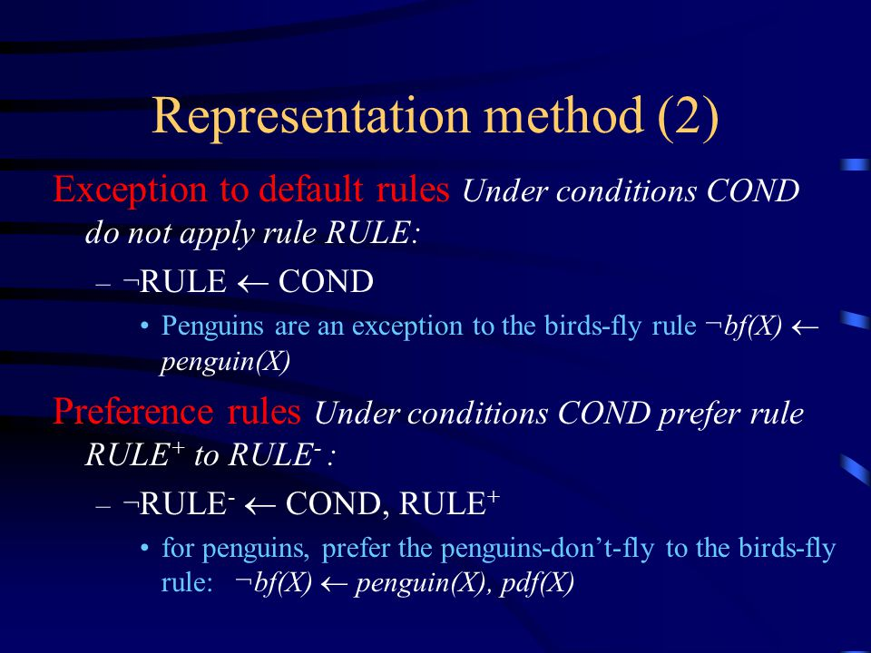 Representation method (2) Exception to default rules Under conditions COND do not apply rule RULE: –¬ RULE  COND Penguins are an exception to the birds-fly rule ¬bf(X)  penguin(X) Preference rules Under conditions COND prefer rule RULE + to RULE - : –¬ RULE -  COND, RULE + for penguins, prefer the penguins-don't-fly to the birds-fly rule: ¬bf(X)  penguin(X), pdf(X)