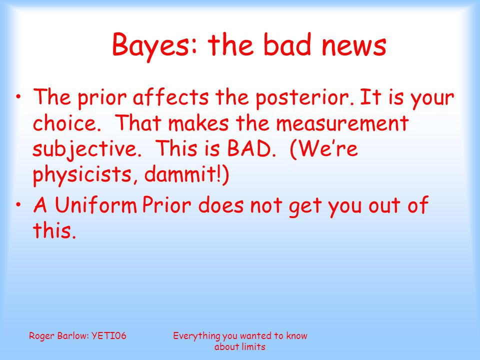 Roger Barlow: YETI06Everything you wanted to know about limits Bayes: the bad news The prior affects the posterior.