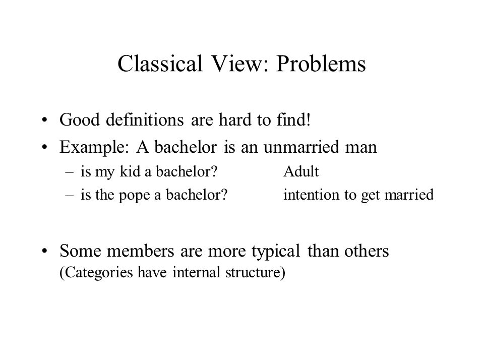 Classical View: Problems Good definitions are hard to find! Example: A bachelor is an unmarried man –is my kid a bachelor? Adult –is the pope a bachel