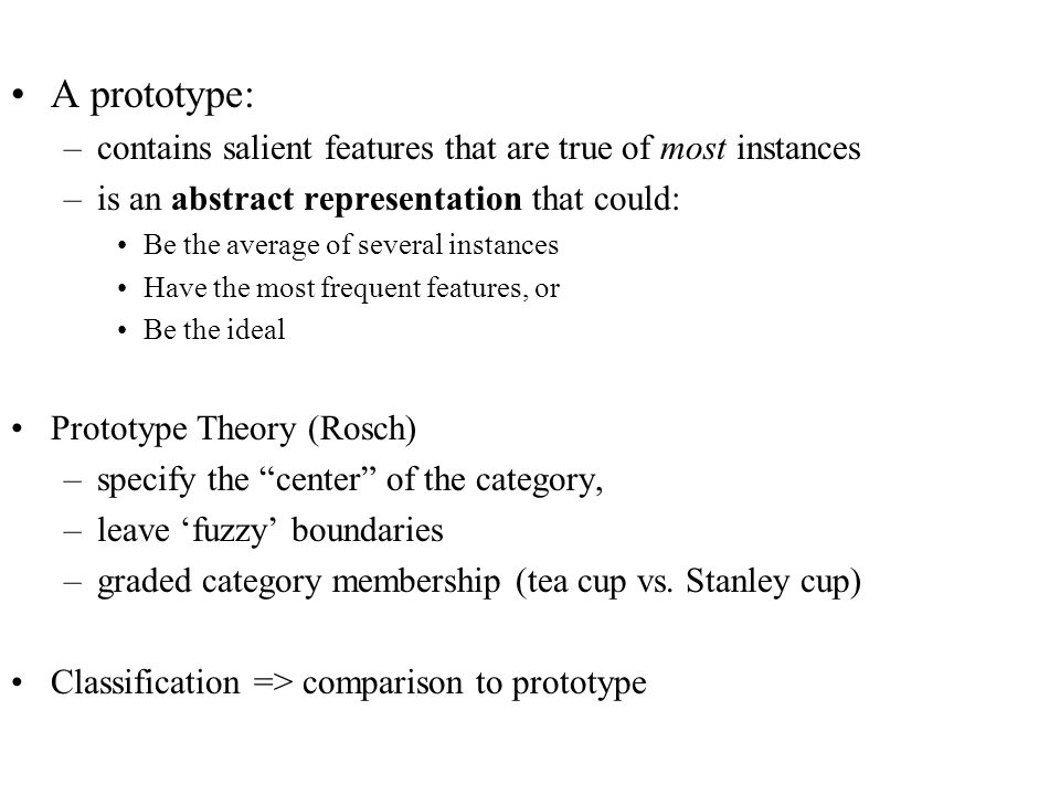 A prototype: –contains salient features that are true of most instances –is an abstract representation that could: Be the average of several instances Have the most frequent features, or Be the ideal Prototype Theory (Rosch) –specify the center of the category, –leave 'fuzzy' boundaries –graded category membership (tea cup vs.
