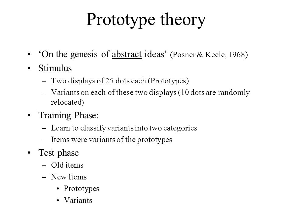 Prototype theory 'On the genesis of abstract ideas' (Posner & Keele, 1968) Stimulus –Two displays of 25 dots each (Prototypes) –Variants on each of th