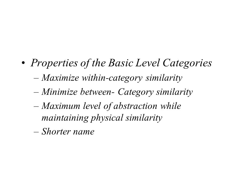Properties of the Basic Level Categories –Maximize within-category similarity –Minimize between- Category similarity –Maximum level of abstraction whi