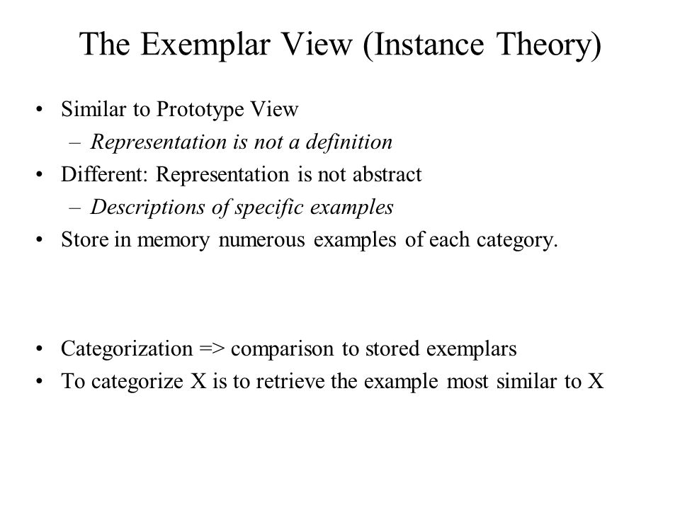 The Exemplar View (Instance Theory) Similar to Prototype View –Representation is not a definition Different: Representation is not abstract –Descriptions of specific examples Store in memory numerous examples of each category.