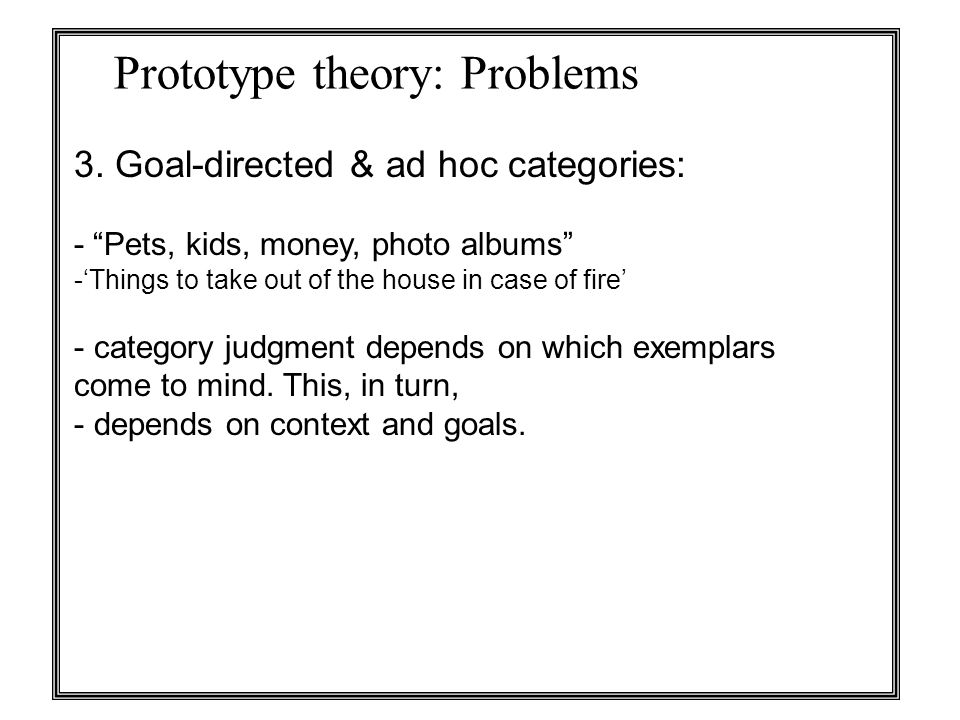 """Prototype theory: Problems 3. Goal-directed & ad hoc categories: - """"Pets, kids, money, photo albums"""" -'Things to take out of the house in case of fire"""