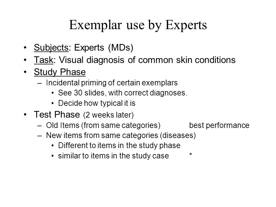 Exemplar use by Experts Subjects: Experts (MDs) Task: Visual diagnosis of common skin conditions Study Phase –Incidental priming of certain exemplars