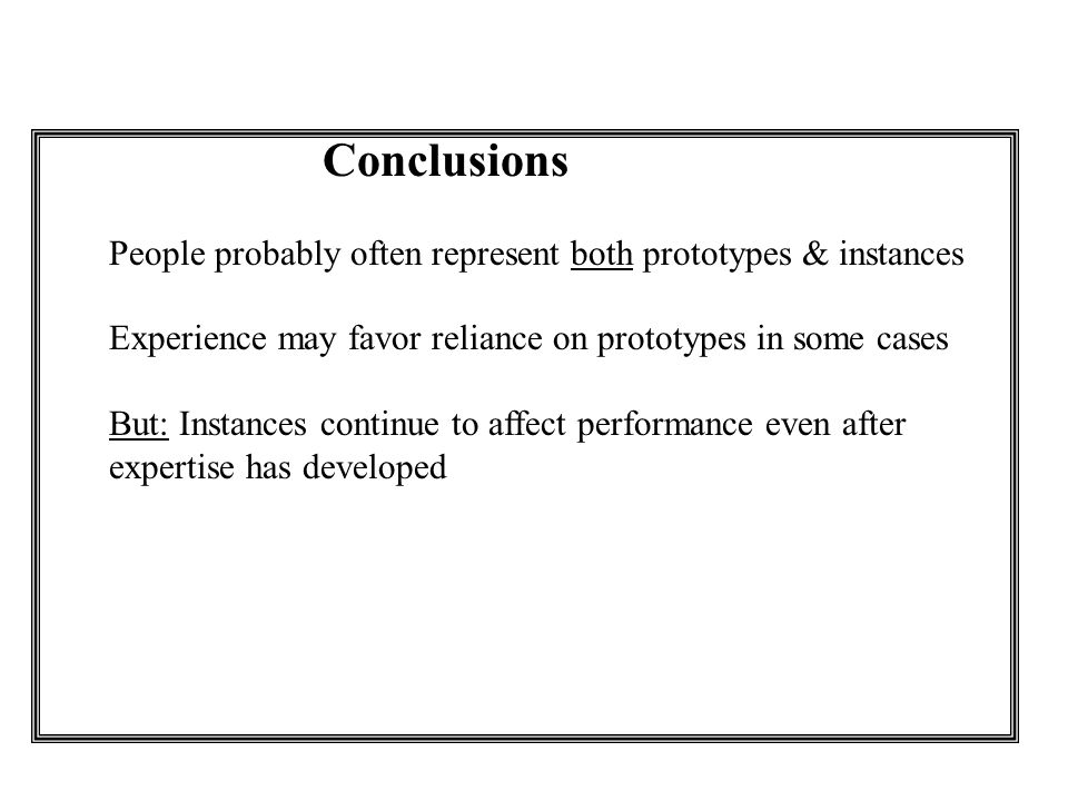 Conclusions People probably often represent both prototypes & instances Experience may favor reliance on prototypes in some cases But: Instances continue to affect performance even after expertise has developed