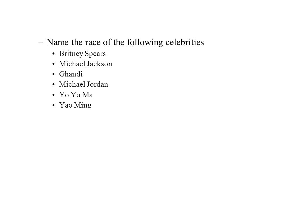 –Name the race of the following celebrities Britney Spears Michael Jackson Ghandi Michael Jordan Yo Yo Ma Yao Ming