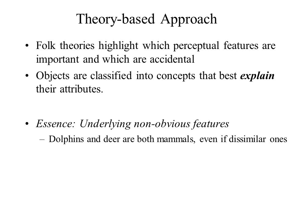 Theory-based Approach Folk theories highlight which perceptual features are important and which are accidental Objects are classified into concepts th