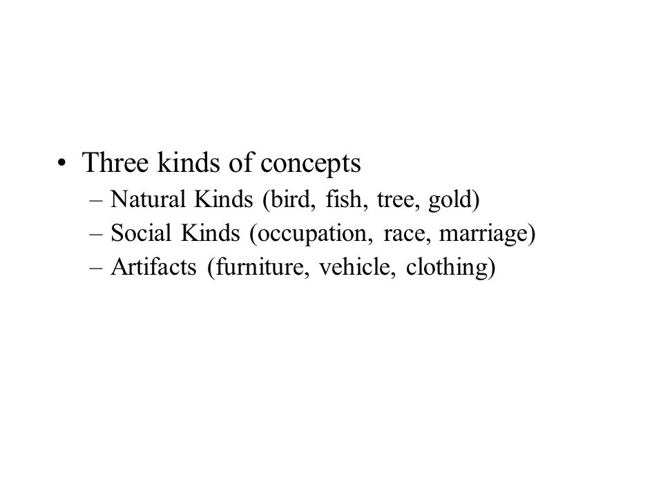 Three kinds of concepts –Natural Kinds (bird, fish, tree, gold) –Social Kinds (occupation, race, marriage) –Artifacts (furniture, vehicle, clothing)