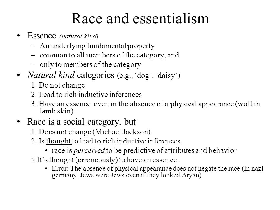 Race and essentialism Essence (natural kind) –An underlying fundamental property –common to all members of the category, and –only to members of the category Natural kind categories (e.g., 'dog', 'daisy') 1.
