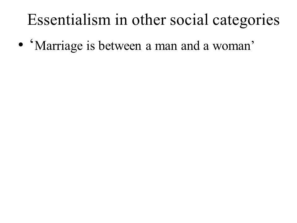Essentialism in other social categories ' Marriage is between a man and a woman'
