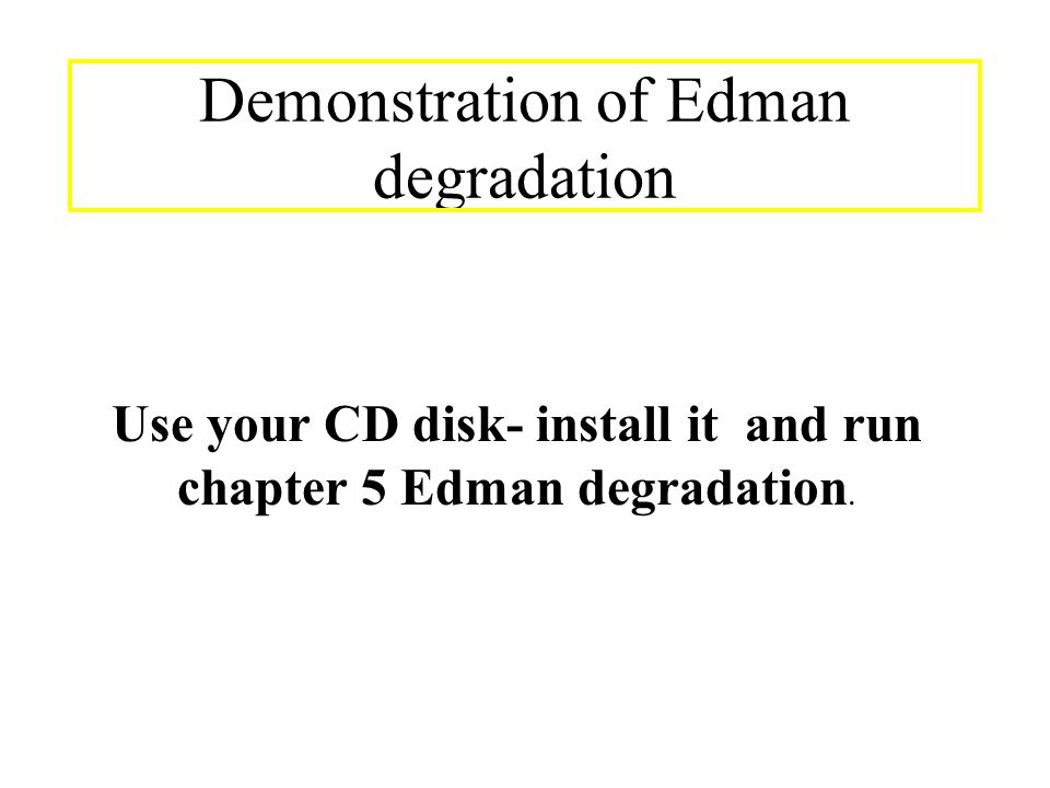 Demonstration of Edman degradation Use your CD disk- install it and run chapter 5 Edman degradation.