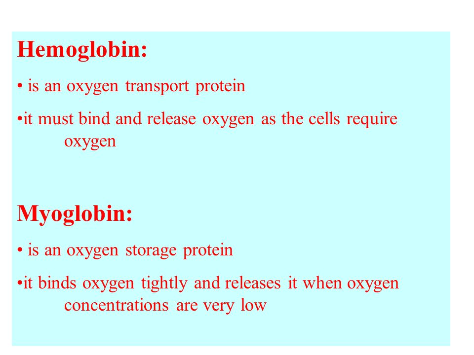 Hemoglobin: is an oxygen transport protein it must bind and release oxygen as the cells require oxygen Myoglobin: is an oxygen storage protein it binds oxygen tightly and releases it when oxygen concentrations are very low