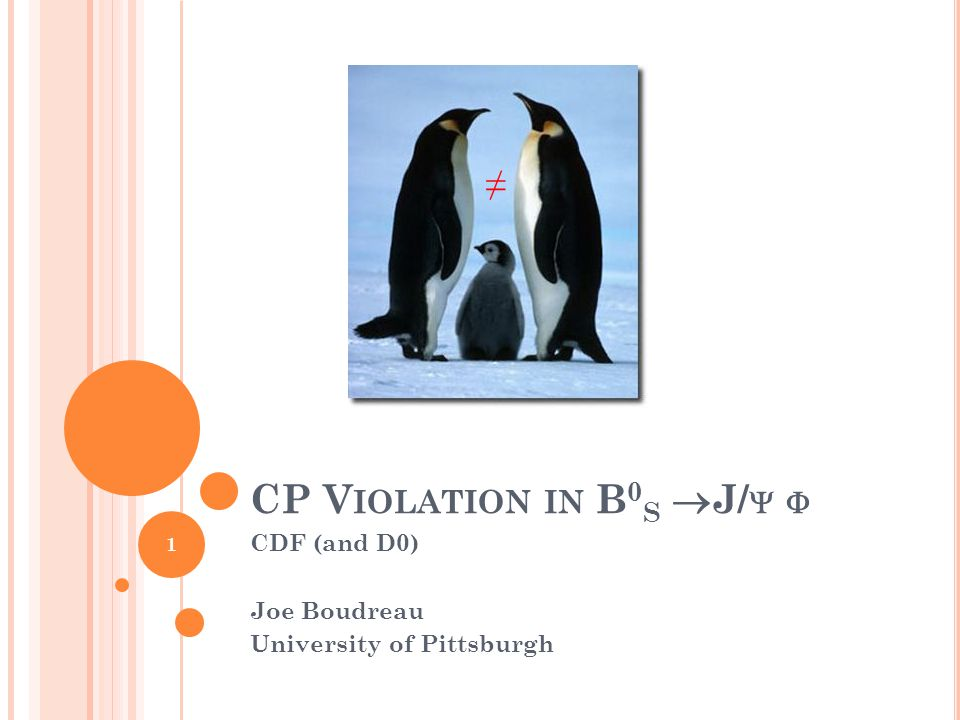 CP V IOLATION IN B 0 S  J/   CDF (and D0) Joe Boudreau University of Pittsburgh ≠ 1