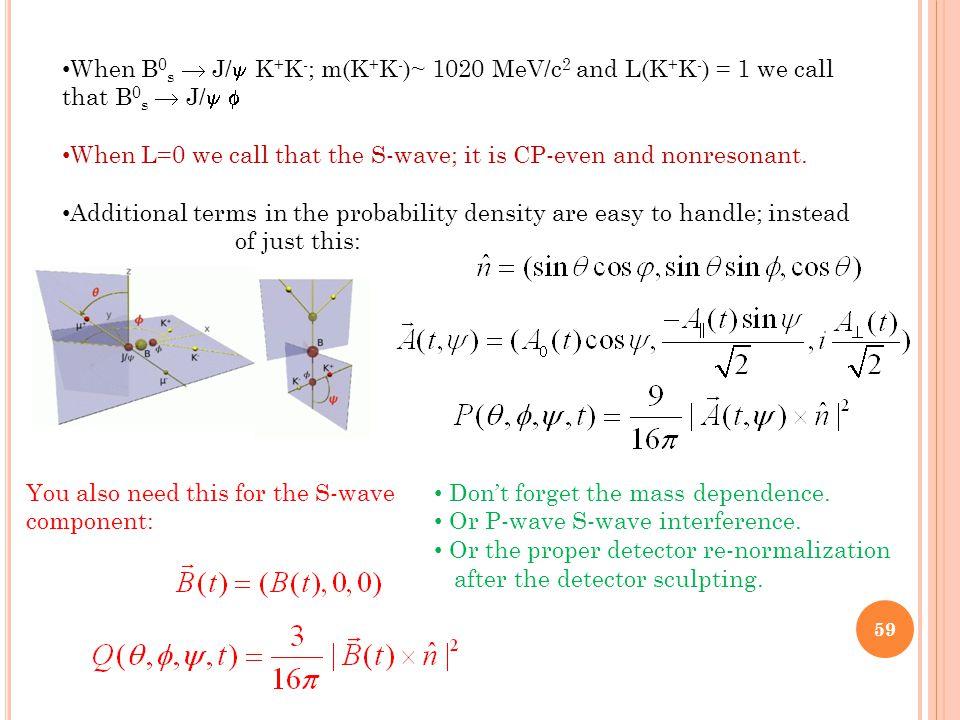 When B 0 s  J/  K + K - ; m(K + K - )~ 1020 MeV/c 2 and L(K + K - ) = 1 we call that B 0 s  J/  When L=0 we call that the S-wave; it is CP-even and nonresonant.